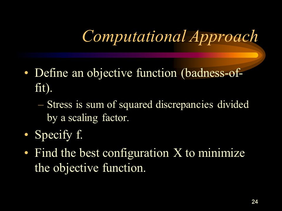 24 Computational Approach Define an objective function (badness-of- fit).
