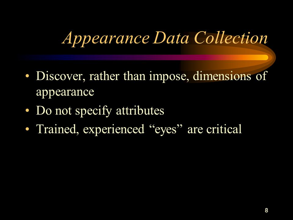 8 Appearance Data Collection Discover, rather than impose, dimensions of appearance Do not specify attributes Trained, experienced eyes are critical