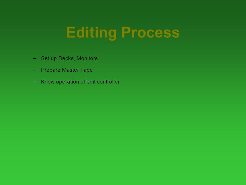 Editing Process –Set up Decks, Monitors –Prepare Master Tape –Know operation of edit controller