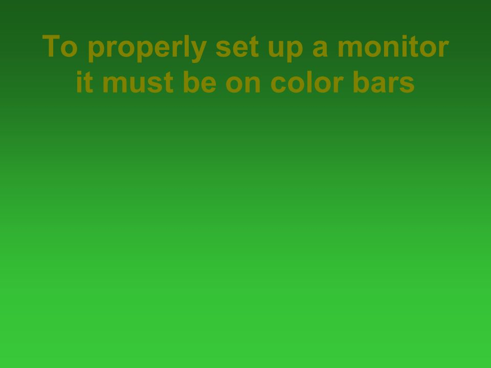 To properly set up a monitor it must be on color bars