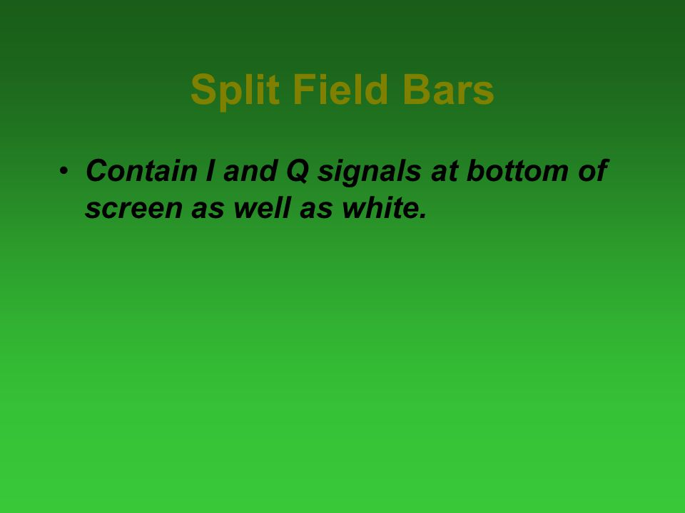 Split Field Bars Contain I and Q signals at bottom of screen as well as white.