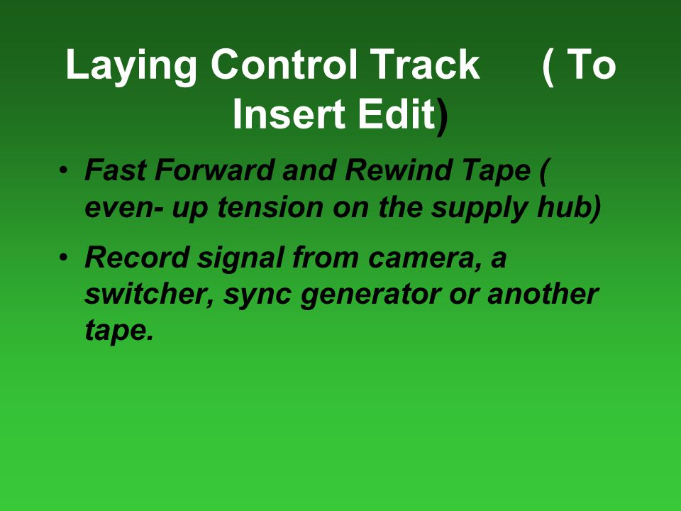 Laying Control Track( To Insert Edit) Fast Forward and Rewind Tape ( even- up tension on the supply hub) Record signal from camera, a switcher, sync generator or another tape.