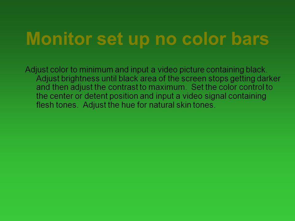 Monitor set up no color bars Adjust color to minimum and input a video picture containing black.