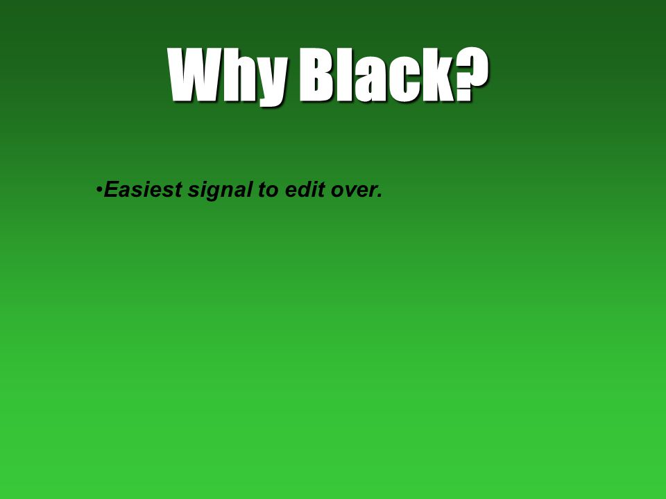 Why Black? Easiest signal to edit over.