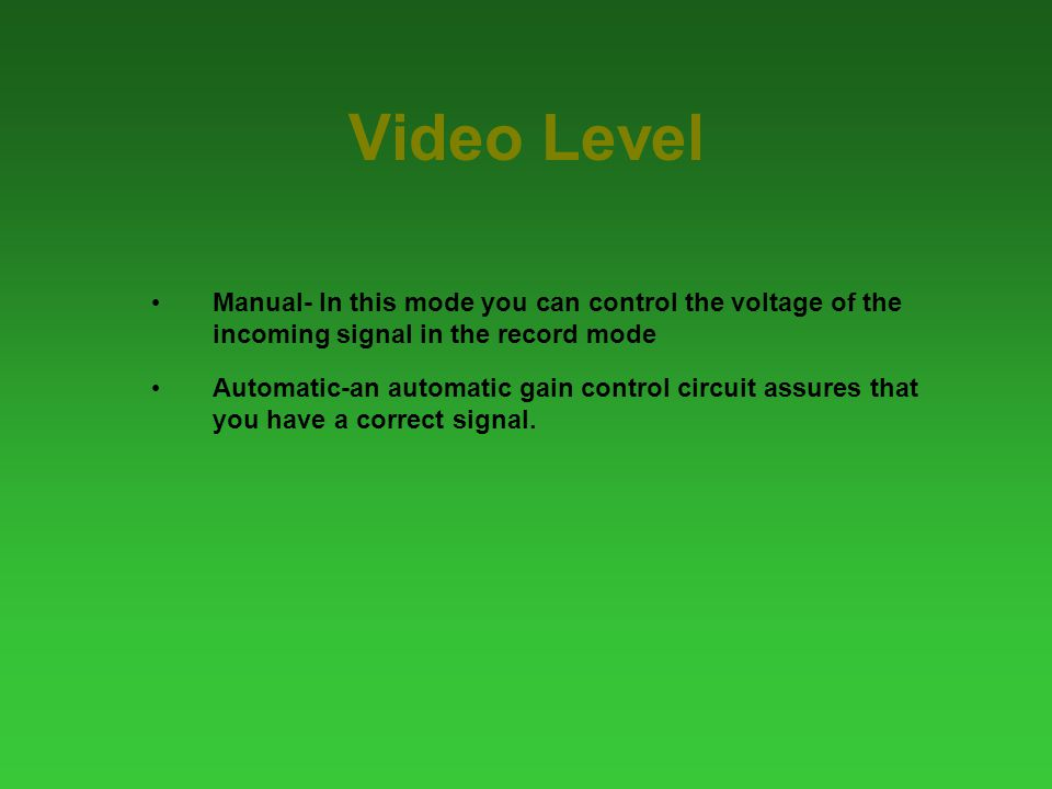 Video Level Manual- In this mode you can control the voltage of the incoming signal in the record mode Automatic-an automatic gain control circuit assures that you have a correct signal.