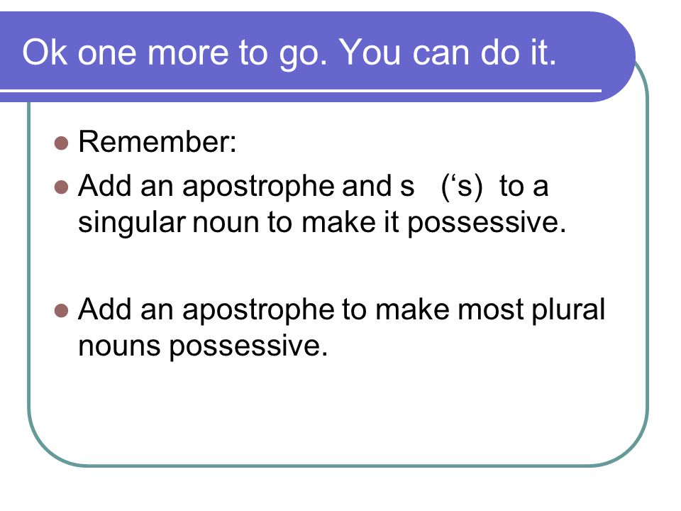 Ok one more to go. You can do it. Remember: Add an apostrophe and s ('s) to a singular noun to make it possessive. Add an apostrophe to make most plur