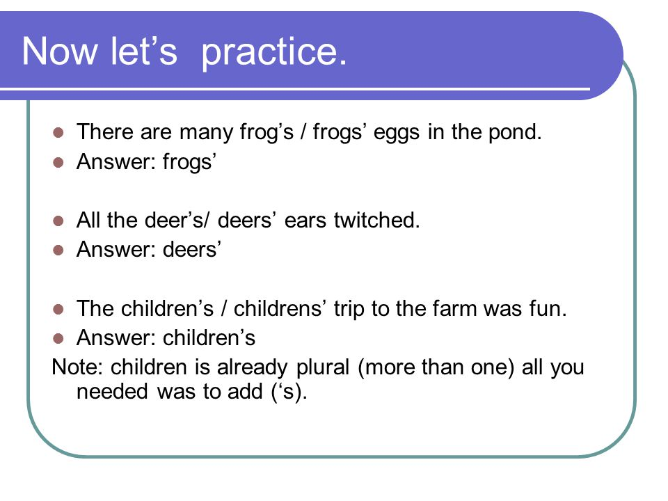 Now let's practice. There are many frog's / frogs' eggs in the pond. Answer: frogs' All the deer's/ deers' ears twitched. Answer: deers' The children'