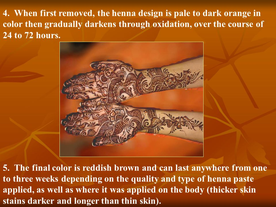 4. When first removed, the henna design is pale to dark orange in color then gradually darkens through oxidation, over the course of 24 to 72 hours. 5