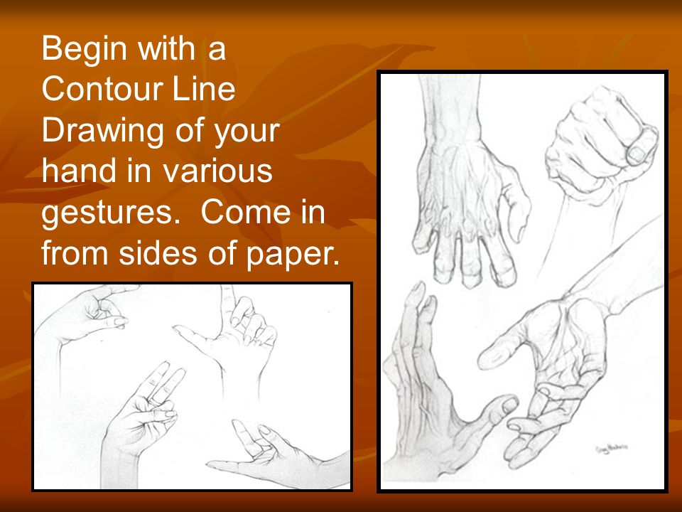 Begin with a Contour Line Drawing of your hand in various gestures. Come in from sides of paper.