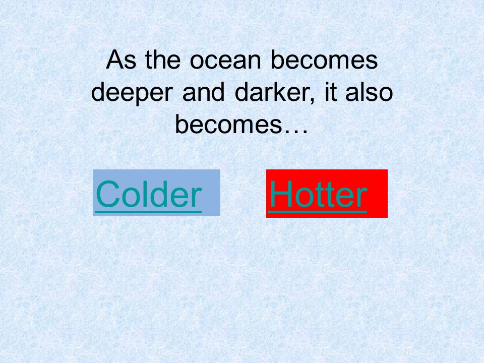 As the ocean becomes deeper and darker, it also becomes… Colder Hotter