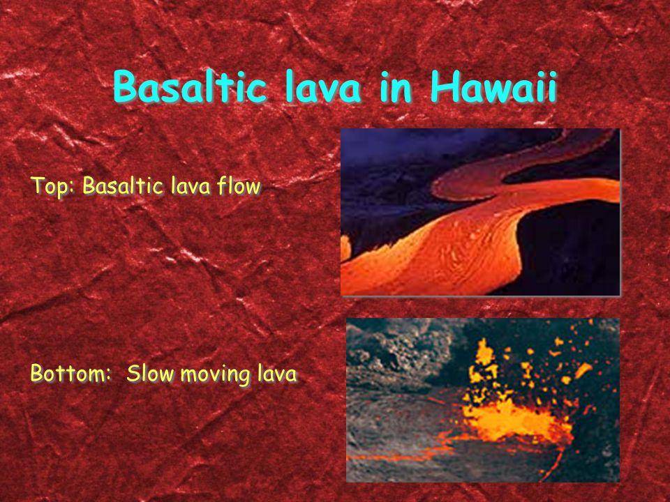 Basaltic lava in Hawaii Top: Basaltic lava flow Bottom: Slow moving lava Top: Basaltic lava flow Bottom: Slow moving lava