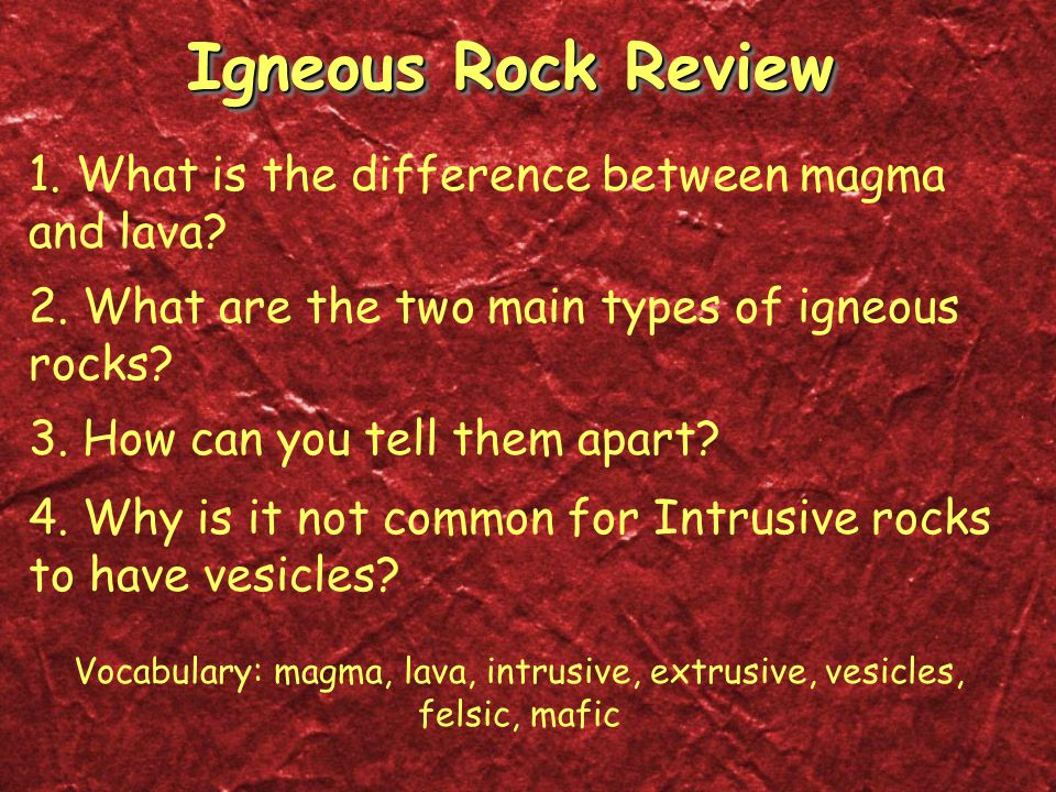 Igneous Rock Review 1. What is the difference between magma and lava? 2. What are the two main types of igneous rocks? 3. How can you tell them apart?