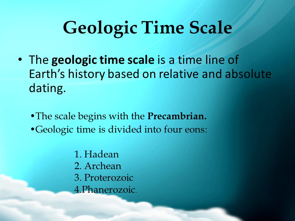 Geologic Time Scale The geologic time scale is a time line of Earth's history based on relative and absolute dating. The scale begins with the Precamb