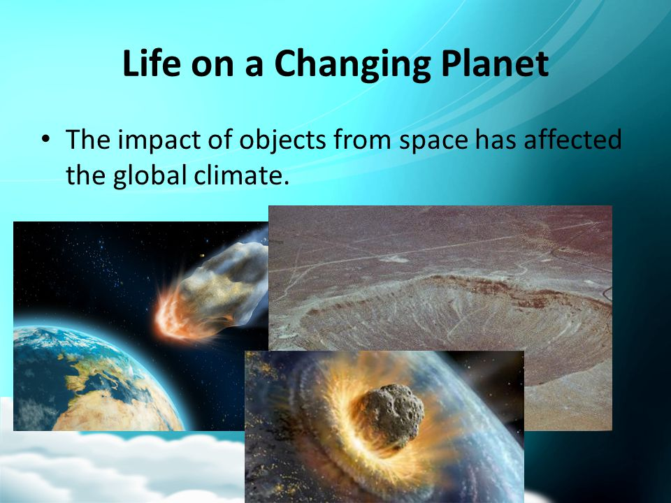 Life on a Changing Planet The impact of objects from space has affected the global climate.