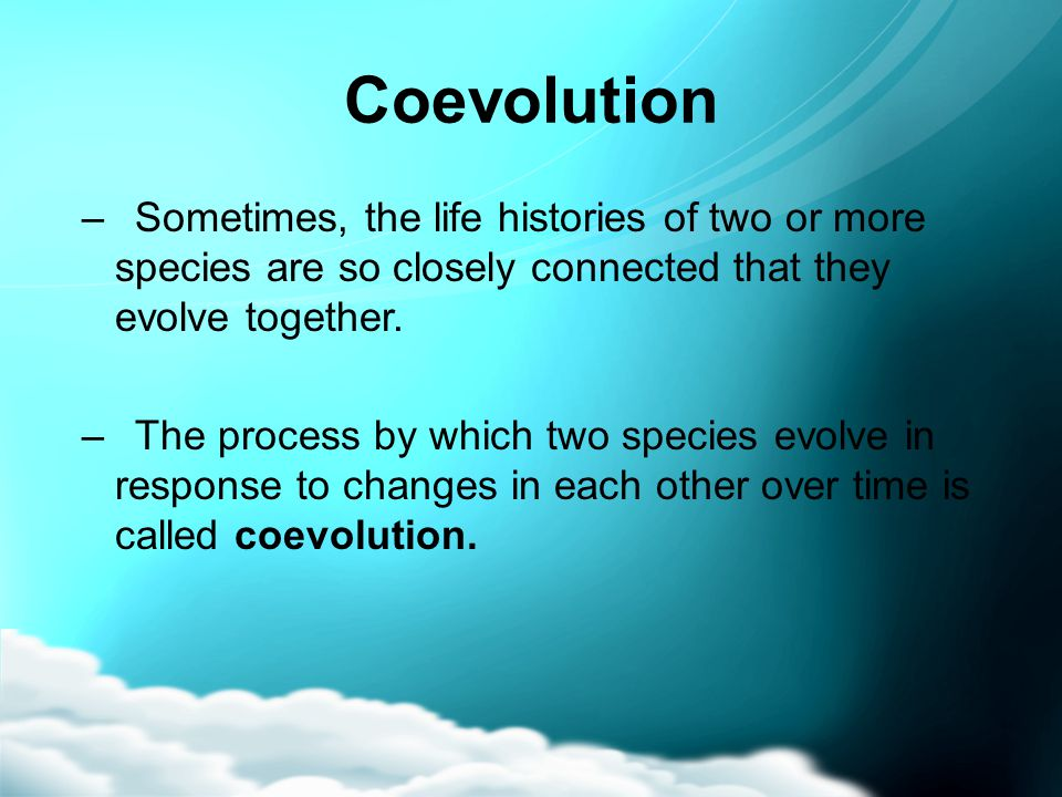 Coevolution –Sometimes, the life histories of two or more species are so closely connected that they evolve together. –The process by which two specie