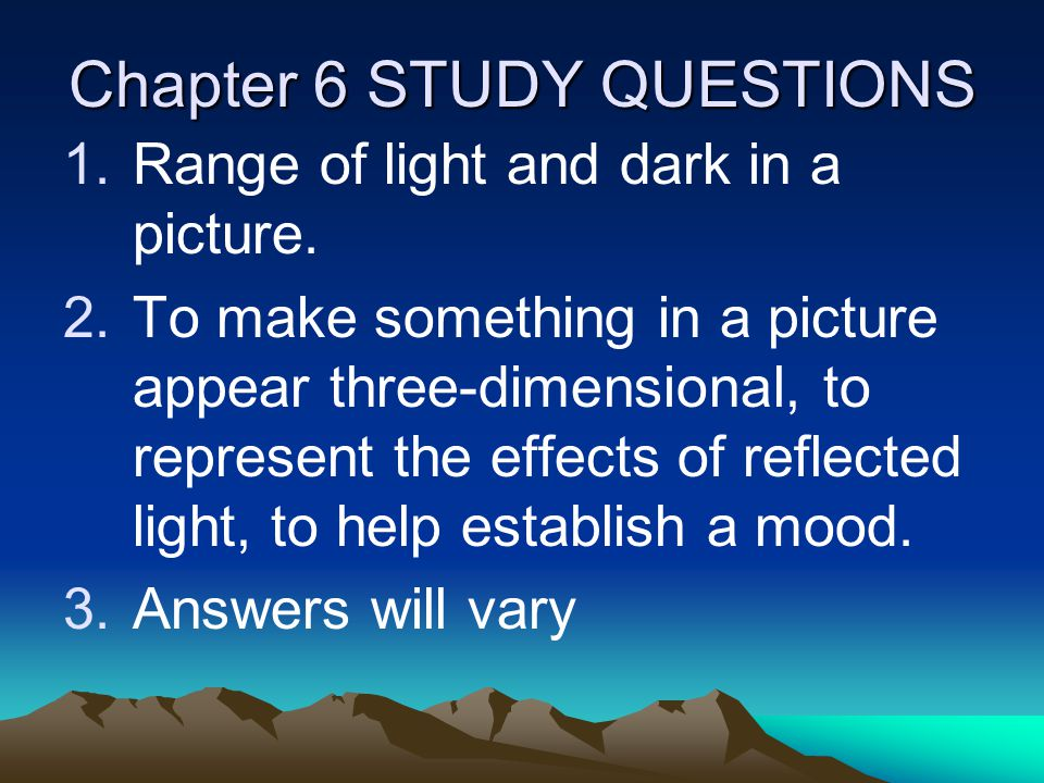 Chapter 6 STUDY QUESTIONS 1.Range of light and dark in a picture. 2.To make something in a picture appear three-dimensional, to represent the effects