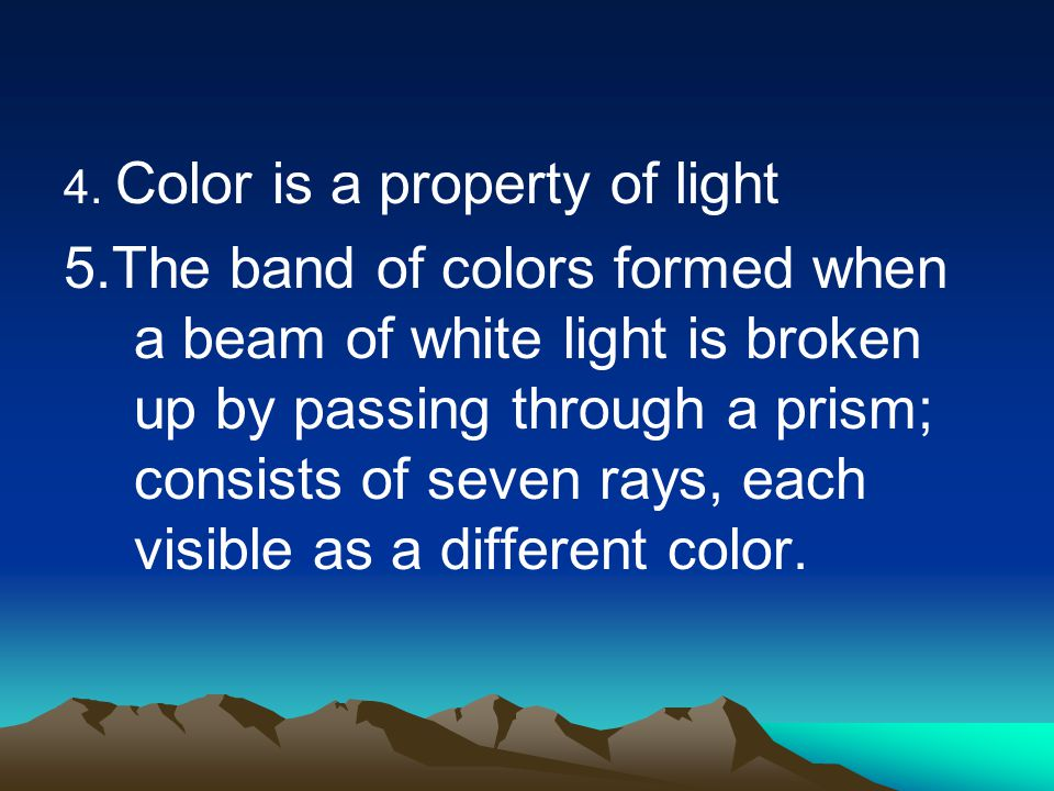 4. Color is a property of light 5.The band of colors formed when a beam of white light is broken up by passing through a prism; consists of seven rays