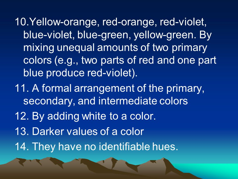 10.Yellow-orange, red-orange, red-violet, blue-violet, blue-green, yellow-green. By mixing unequal amounts of two primary colors (e.g., two parts of r