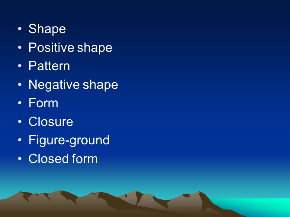 Shape Positive shape Pattern Negative shape Form Closure Figure-ground Closed form