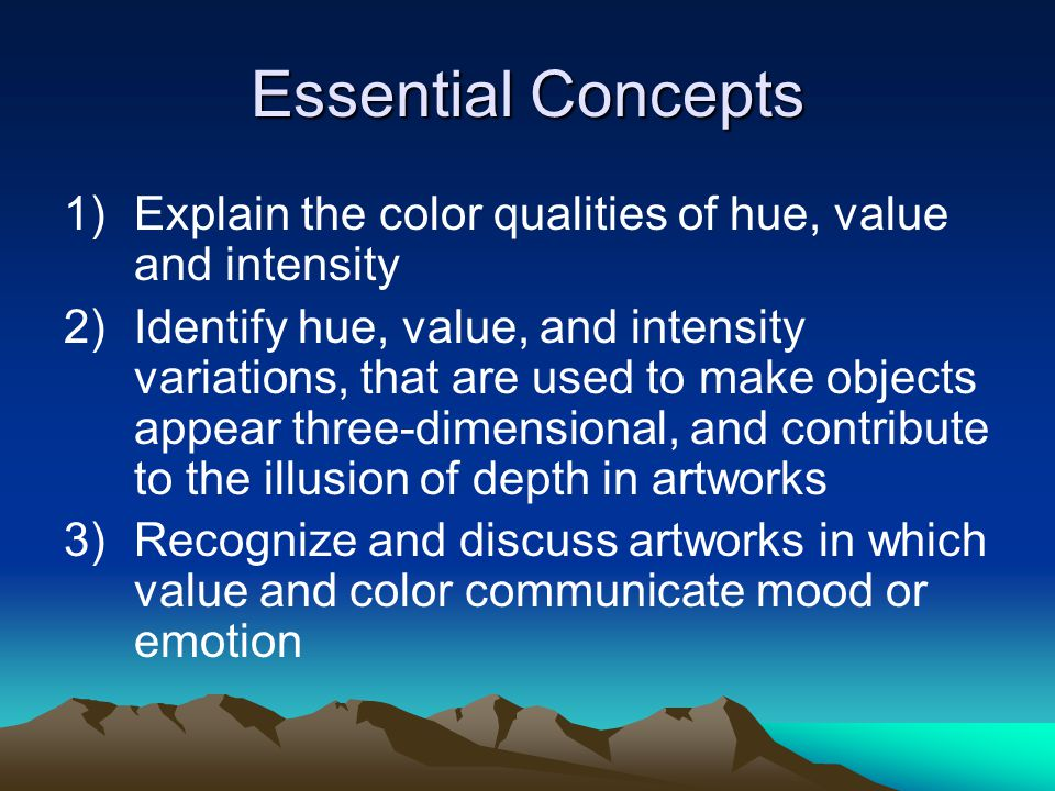 Essential Concepts 1)Explain the color qualities of hue, value and intensity 2)Identify hue, value, and intensity variations, that are used to make ob