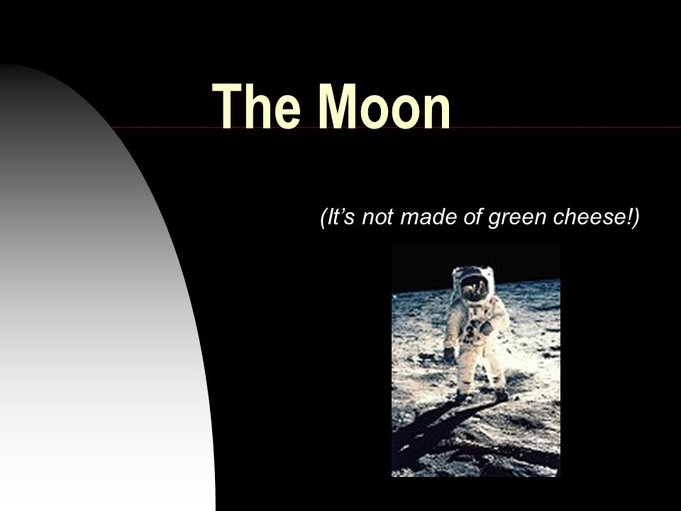 The Moon (It's not made of green cheese!)