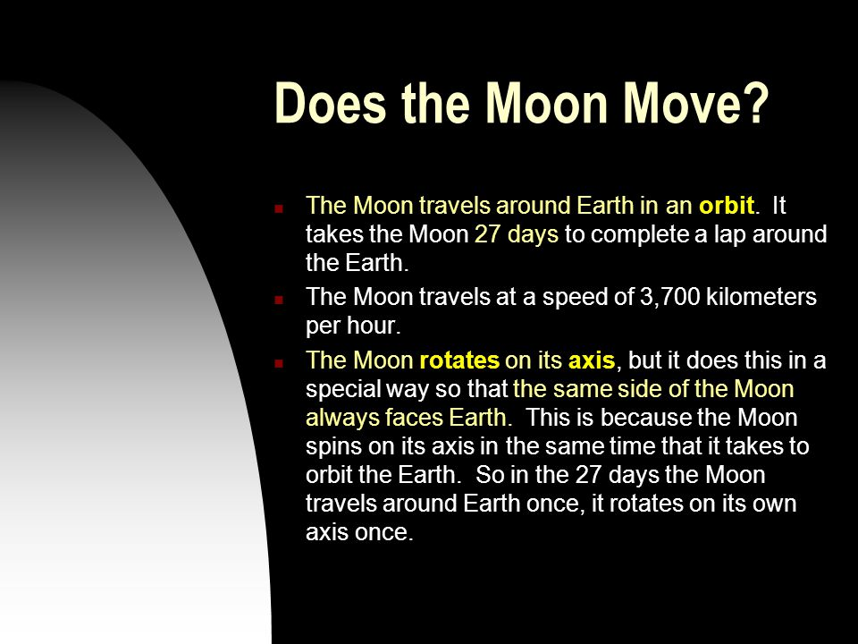 Does the Moon Move? The Moon travels around Earth in an orbit. It takes the Moon 27 days to complete a lap around the Earth. The Moon travels at a spe