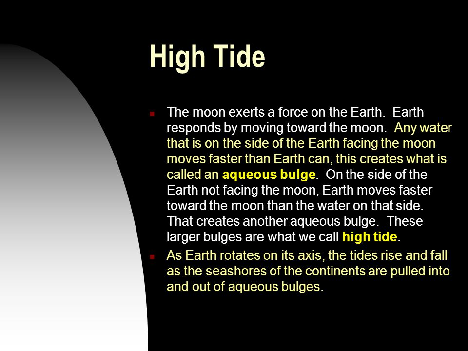 High Tide The moon exerts a force on the Earth. Earth responds by moving toward the moon. Any water that is on the side of the Earth facing the moon m