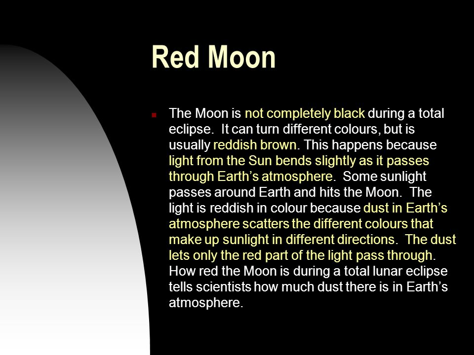 Red Moon The Moon is not completely black during a total eclipse. It can turn different colours, but is usually reddish brown. This happens because li