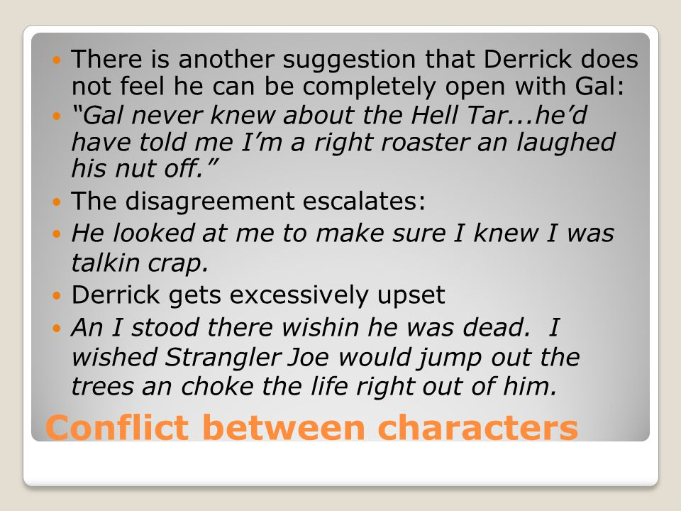 Conflict between characters There is another suggestion that Derrick does not feel he can be completely open with Gal: Gal never knew about the Hell Tar...he'd have told me I'm a right roaster an laughed his nut off. The disagreement escalates: He looked at me to make sure I knew I was talkin crap.