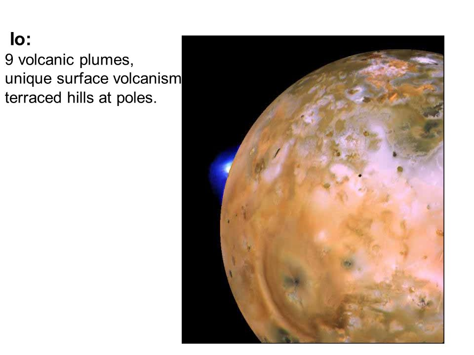 Io: 9 volcanic plumes, unique surface volcanism, terraced hills at poles.