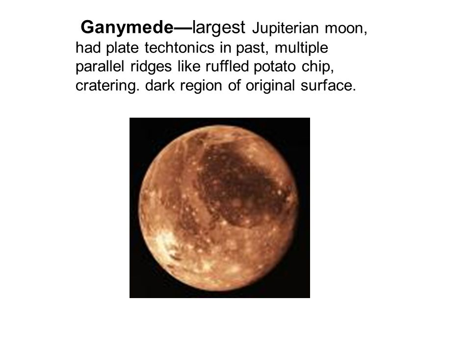 Ganymede—largest Jupiterian moon, had plate techtonics in past, multiple parallel ridges like ruffled potato chip, cratering.