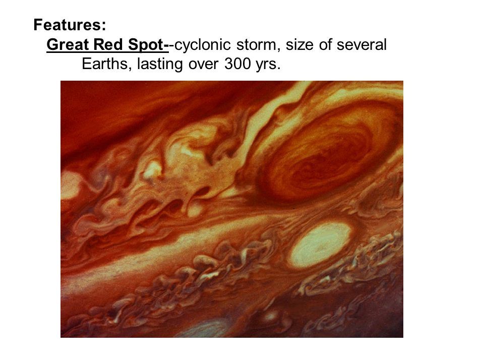 Features: Great Red Spot--cyclonic storm, size of several Earths, lasting over 300 yrs.