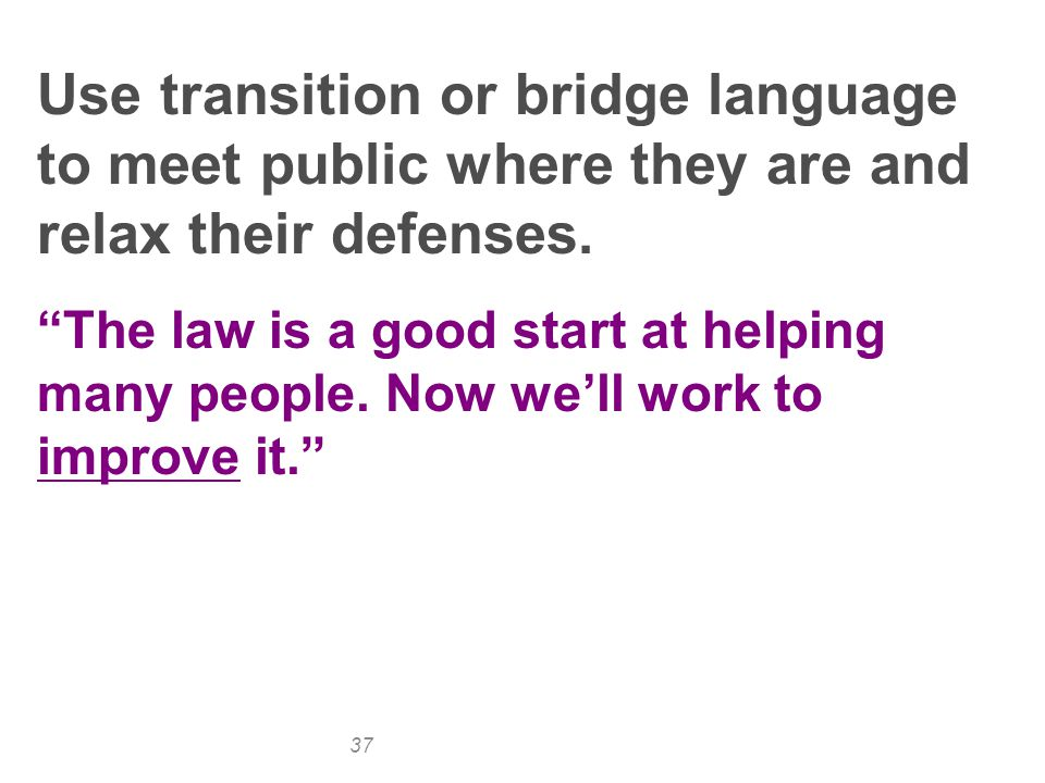 37 Use transition or bridge language to meet public where they are and relax their defenses.