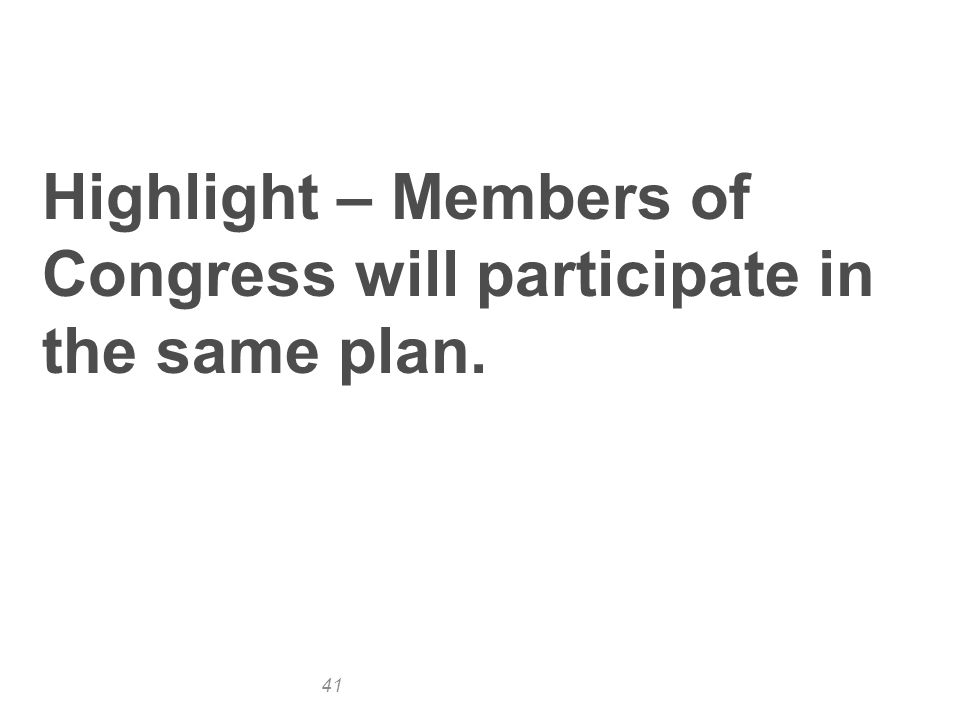 41 Highlight – Members of Congress will participate in the same plan.