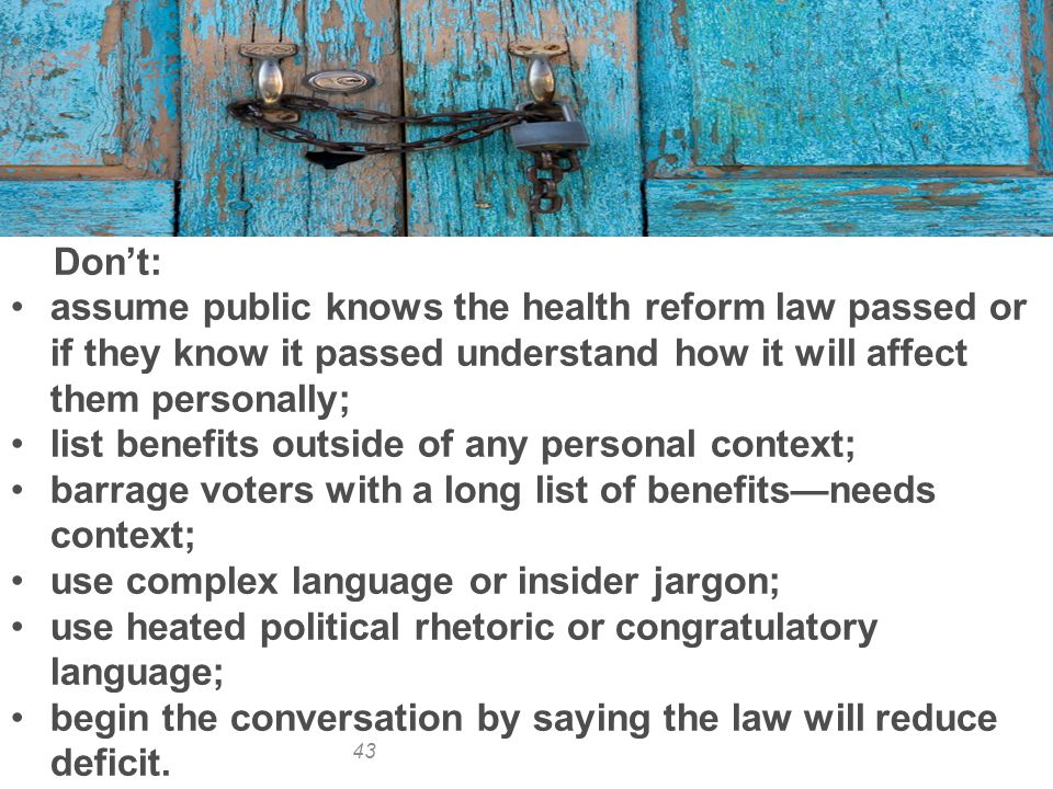 43 Don't: assume public knows the health reform law passed or if they know it passed understand how it will affect them personally; list benefits outside of any personal context; barrage voters with a long list of benefits—needs context; use complex language or insider jargon; use heated political rhetoric or congratulatory language; begin the conversation by saying the law will reduce deficit.