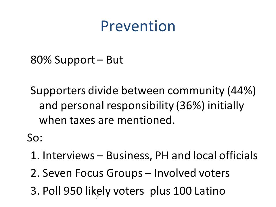 7 Prevention 80% Support – But Supporters divide between community (44%) and personal responsibility (36%) initially when taxes are mentioned.