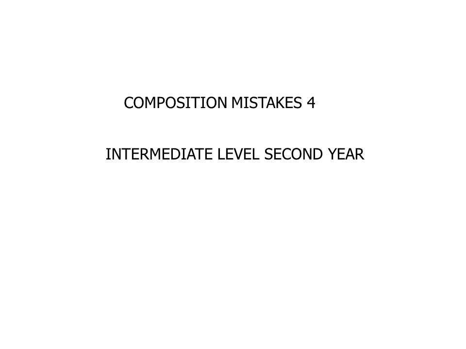 COMPOSITION MISTAKES 4 INTERMEDIATE LEVEL SECOND YEAR