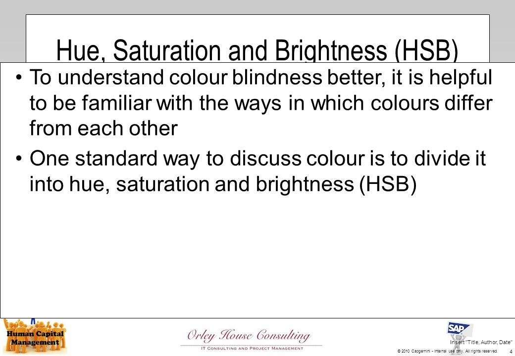 Hue, Saturation and Brightness (HSB) To understand colour blindness better, it is helpful to be familiar with the ways in which colours differ from each other One standard way to discuss colour is to divide it into hue, saturation and brightness (HSB) Insert Title, Author, Date 4 © 2010 Capgemini - Internal use only.