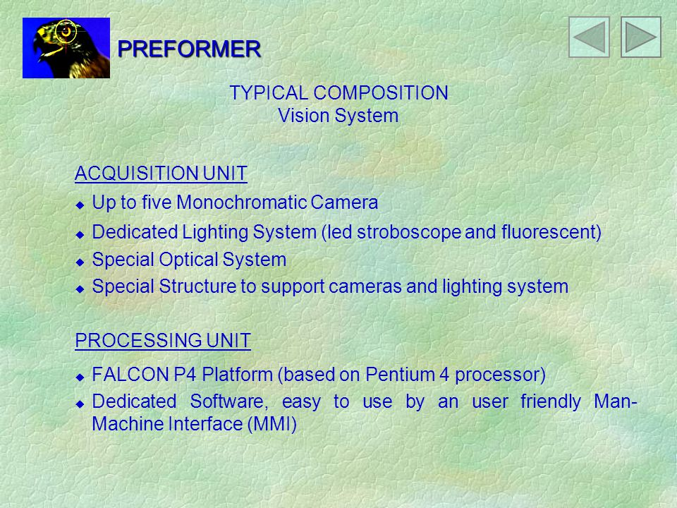 TYPICAL COMPOSITION Vision System ACQUISITION UNIT u Up to five Monochromatic Camera u Dedicated Lighting System (led stroboscope and fluorescent) u Special Optical System u Special Structure to support cameras and lighting system PROCESSING UNIT u FALCON P4 Platform (based on Pentium 4 processor) u Dedicated Software, easy to use by an user friendly Man- Machine Interface (MMI) PREFORMER