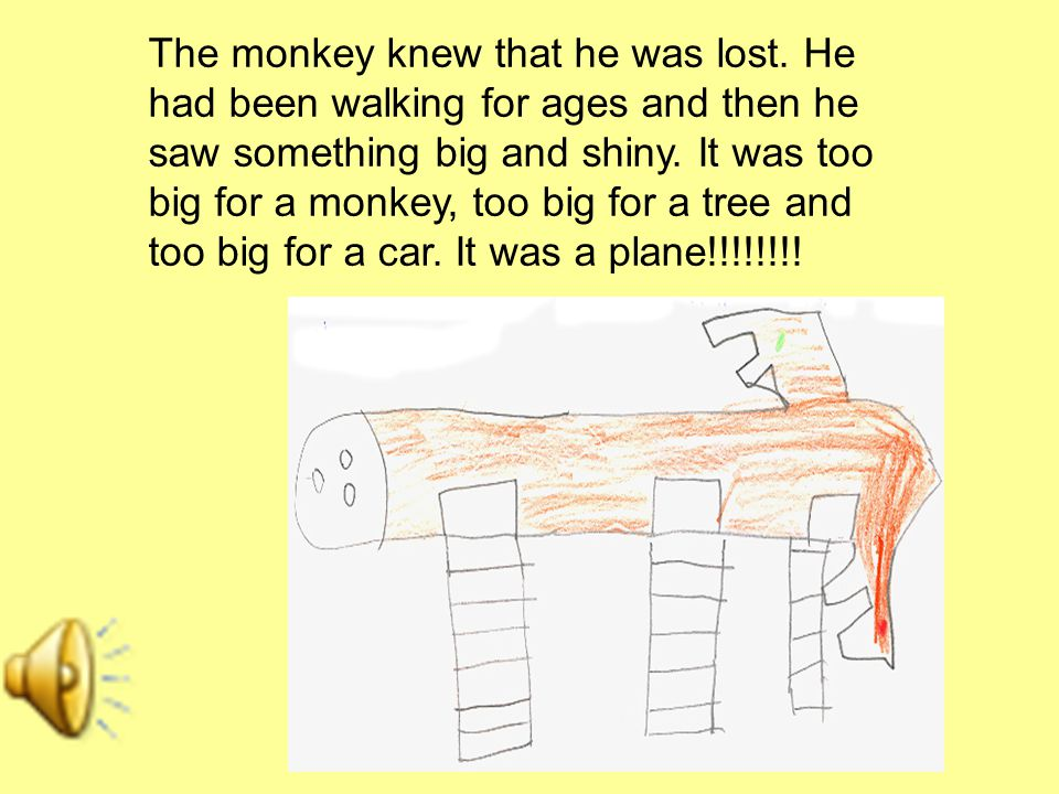 The monkey knew that he was lost. He had been walking for ages and then he saw something big and shiny. It was too big for a monkey, too big for a tre