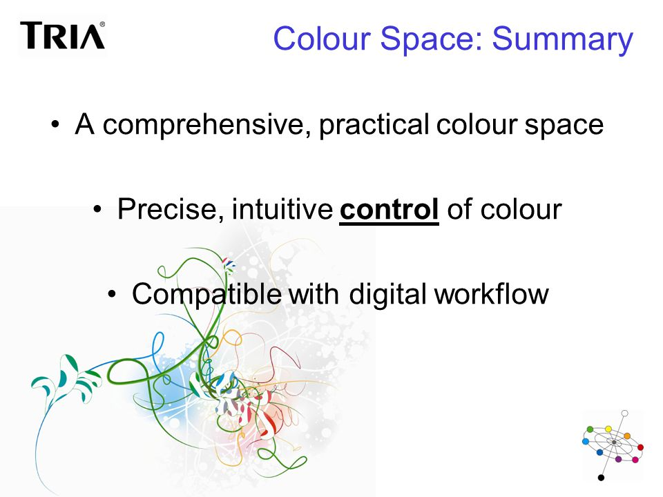 Colour Space: Summary A comprehensive, practical colour space Precise, intuitive control of colour Compatible with digital workflow