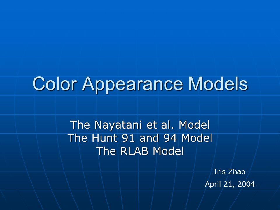 Color Appearance Models The Nayatani et al. Model The Hunt 91 and 94 Model The RLAB Model Iris Zhao April 21, 2004