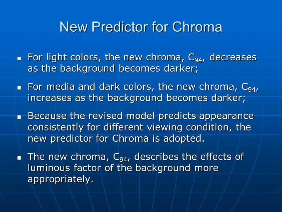 New Predictor for Chroma For light colors, the new chroma, C 94, decreases as the background becomes darker; For light colors, the new chroma, C 94, decreases as the background becomes darker; For media and dark colors, the new chroma, C 94, increases as the background becomes darker; For media and dark colors, the new chroma, C 94, increases as the background becomes darker; Because the revised model predicts appearance consistently for different viewing condition, the new predictor for Chroma is adopted.