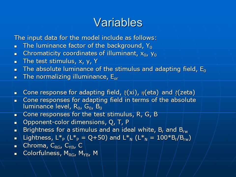 Variables The input data for the model include as follows: The luminance factor of the background, Y 0 The luminance factor of the background, Y 0 Chromaticity coordinates of illuminant, x 0, y 0 Chromaticity coordinates of illuminant, x 0, y 0 The test stimulus, x, y, Y The test stimulus, x, y, Y The absolute luminance of the stimulus and adapting field, E 0 The absolute luminance of the stimulus and adapting field, E 0 The normalizing illuminance, E or The normalizing illuminance, E or Cone response for adapting field, (xi), (eta) and (zeta) Cone response for adapting field, (xi), (eta) and (zeta) Cone responses for adapting field in terms of the absolute luminance level, R 0, G 0, B 0 Cone responses for adapting field in terms of the absolute luminance level, R 0, G 0, B 0 Cone responses for the test stimulus, R, G, B Cone responses for the test stimulus, R, G, B Opponent-color dimensions, Q, T, P Opponent-color dimensions, Q, T, P Brightness for a stimulus and an ideal white, B r and B rw Brightness for a stimulus and an ideal white, B r and B rw Lightness, L* P (L* P = Q+50) and L* N (L* N = 100*B r /B rw ) Lightness, L* P (L* P = Q+50) and L* N (L* N = 100*B r /B rw ) Chroma, C RG, C YB, C Chroma, C RG, C YB, C Colorfulness, M RG, M YB, M Colorfulness, M RG, M YB, M