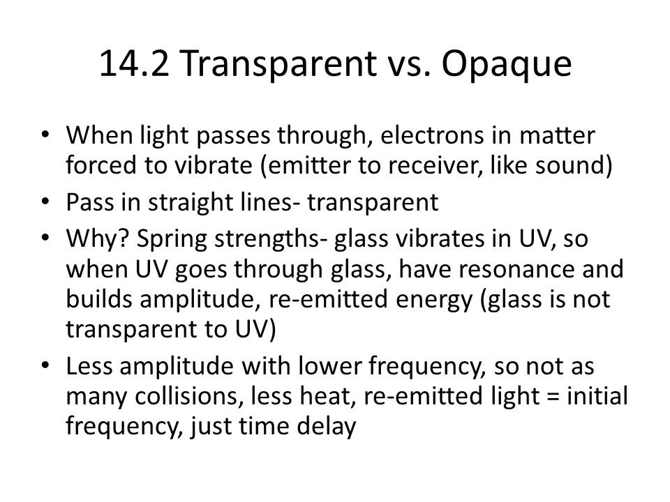 14.2 Transparent vs. Opaque When light passes through, electrons in matter forced to vibrate (emitter to receiver, like sound) Pass in straight lines-