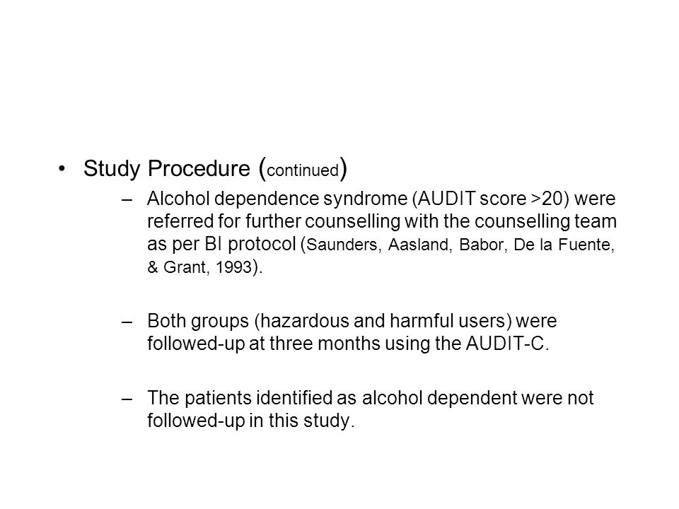 Study Procedure ( continued ) –Alcohol dependence syndrome (AUDIT score >20) were referred for further counselling with the counselling team as per BI protocol ( Saunders, Aasland, Babor, De la Fuente, & Grant, 1993 ).