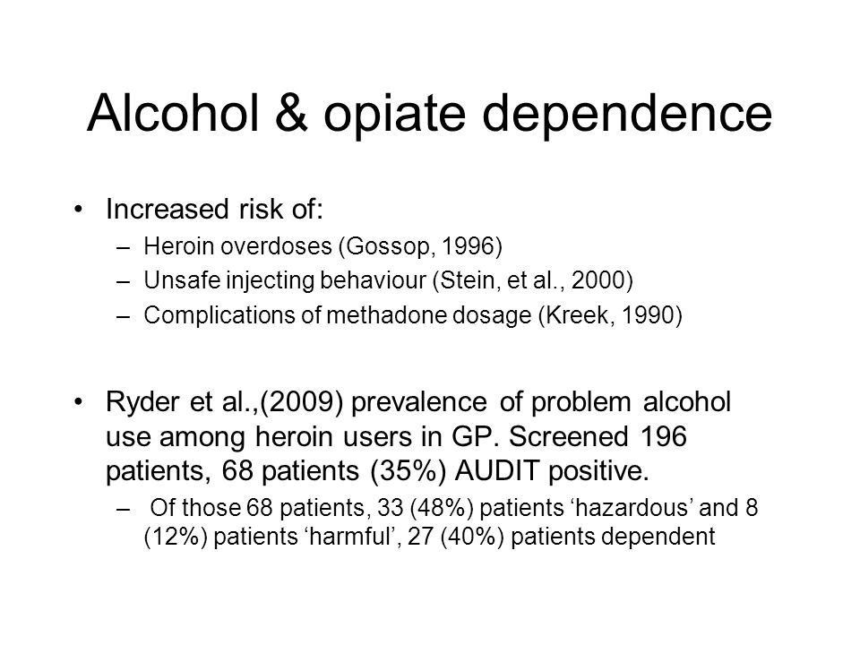 Alcohol & opiate dependence Increased risk of: –Heroin overdoses (Gossop, 1996) –Unsafe injecting behaviour (Stein, et al., 2000) –Complications of methadone dosage (Kreek, 1990) Ryder et al.,(2009) prevalence of problem alcohol use among heroin users in GP.