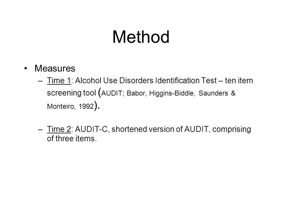 Method Measures –Time 1: Alcohol Use Disorders Identification Test – ten item screening tool ( AUDIT; Babor, Higgins-Biddle, Saunders & Monteiro, 1992 ).
