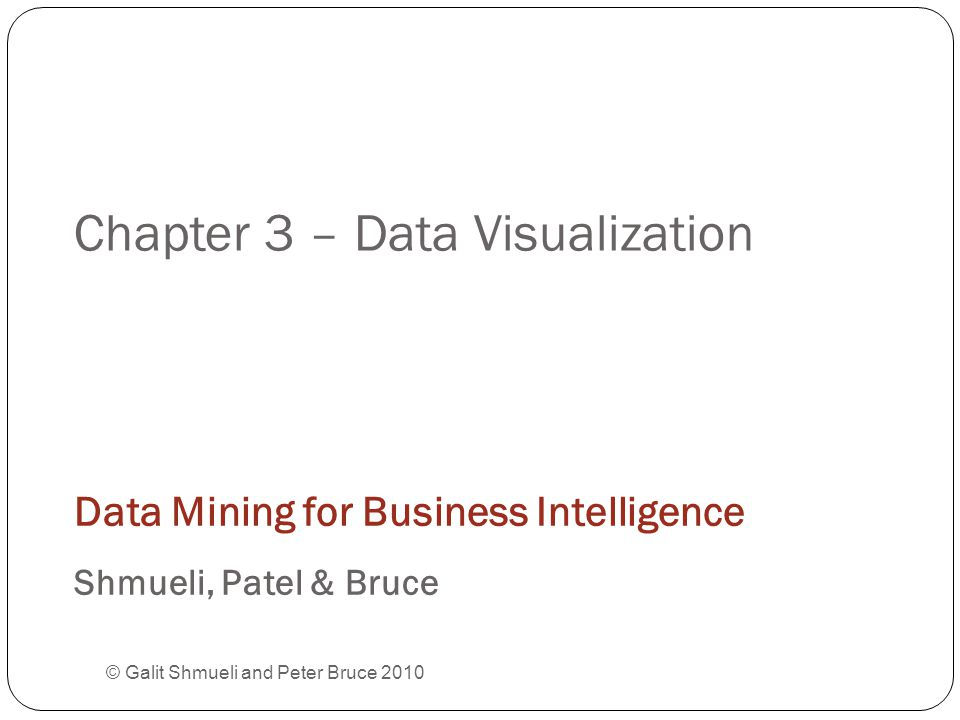 Chapter 3 – Data Visualization © Galit Shmueli and Peter Bruce 2010 Data Mining for Business Intelligence Shmueli, Patel & Bruce
