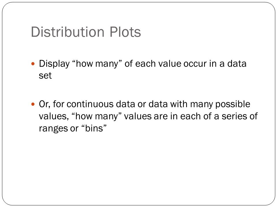 Distribution Plots Display how many of each value occur in a data set Or, for continuous data or data with many possible values, how many values are in each of a series of ranges or bins